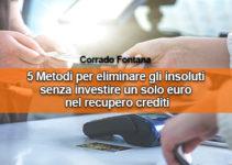 5 Metodi per eliminare gli insoluti senza investire un solo euro nel recupero crediti